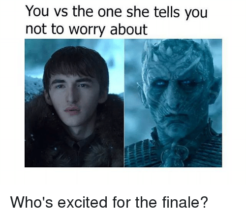 Memes, 🤖, and One: You vs the one she tells you  not bo wory about  you Who's excited for the finale?
