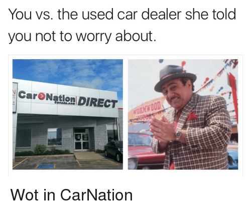 You Vs The Used Car Dealer She Told You Not To Worry About Car