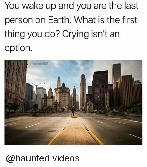 Crying, Memes, and Videos: You wake up and you are the last  person on Earth. What is the first  thing you do? Crying isn't an  option.  @memelifs @haunted.videos