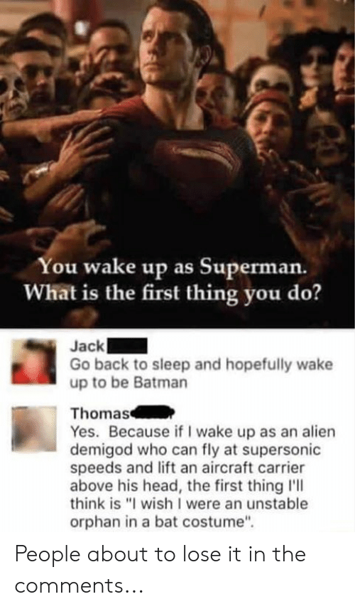 "Batman, Dank, and Head: You wake up as Superman.  What is the first thing you do?  Jack  Go back to sleep and hopefully wake  up to be Batman  Thomas  Yes. Because if I wake up as an alien  demigod who can fly at supersonic  speeds and lift an aircraft carrier  above his head, the first thing l'll  think is ""I wish I were an unstable  orphan in a bat costume"" People about to lose it in the comments..."