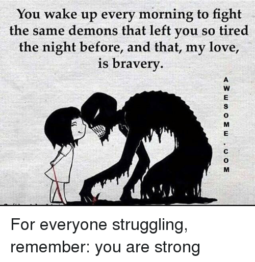 Love, Strong, and Fight: You wake up every morning to fight  the same demons that left you so tired  the night before, and that, my love,  s bravery  0  0 For everyone struggling, remember: you are strong