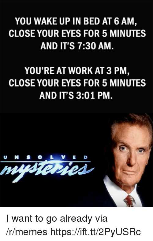 Memes, Work, and Via: YOU WAKE UP IN BED AT 6 AM  CLOSE YOUR EYES FOR 5 MINUTES  AND IT'S 7:30 AM.  YOU'RE AT WORK AT 3 PM  CLOSE YOUR EYES FOR 5 MINUTES  AND IT'S 3:01 PM  U N SO L V E D I want to go already via /r/memes https://ift.tt/2PyUSRc