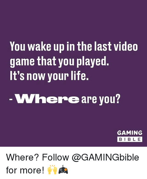 Life, Memes, and Game: You wake up in the last video  game that you played  It's now your life.  Where are you  GAMING  BIB L E Where? Follow @GAMINGbible for more! 🙌🎮