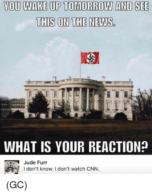 cnn.com, Memes, and News: YOU WAKE UP TOMORROW AND SEE  THIS ON THE NEWS  WHAT IS YOUR REACTION?  Jude Furr  I don't know. I don't watch CNN. (GC)