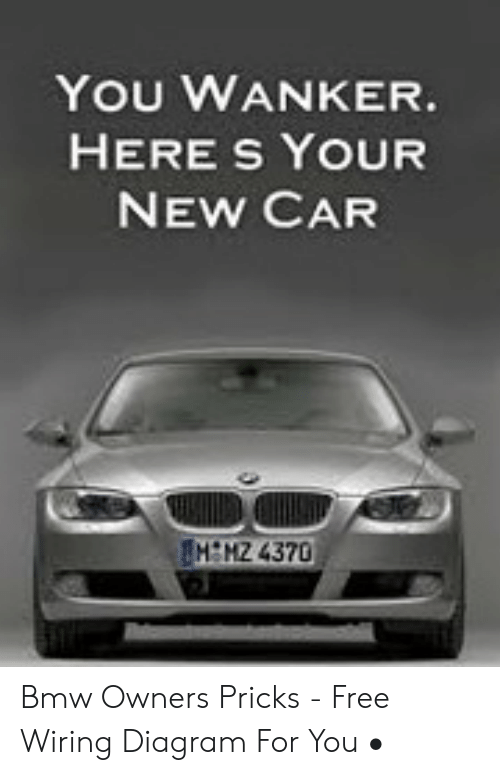 You Wanker Here S Your New Car Memz 4370 Bmw Owners Pricks Free Wiring Diagram For You Bmw Meme On Me Me