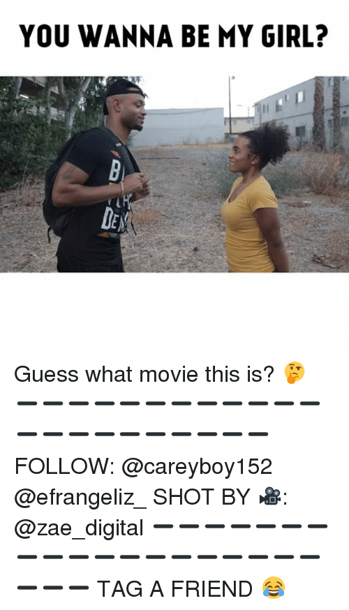 Memes, Girl, and Guess: YOU WANNA BE MY GIRL?  DE Guess what movie this is? 🤔 ➖➖➖➖➖➖➖➖➖➖➖➖➖➖➖➖➖➖➖➖➖➖ FOLLOW: @careyboy152 @efrangeliz_ SHOT BY 🎥: @zae_digital ➖➖➖➖➖➖➖➖➖➖➖➖➖➖➖➖➖➖➖➖➖➖ TAG A FRIEND 😂
