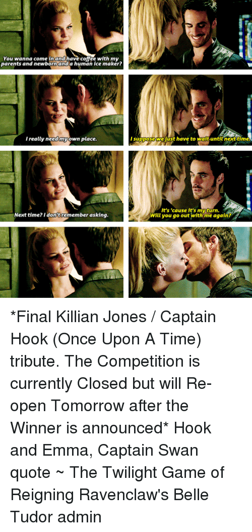 Finals, Memes, and Parents: You wanna  coffee with my  parents and newborn and a human ice I really need my own place.  Next time? I don't remember asking  suppos  we just have to wait until n  It's 'cause it's myturn  Will you go out with me again? *Final Killian Jones / Captain Hook (Once Upon A Time) tribute. The Competition is currently Closed but will Re-open Tomorrow after the Winner is announced*  Hook and Emma, Captain Swan quote  ~ The Twilight Game of Reigning Ravenclaw's Belle Tudor admin
