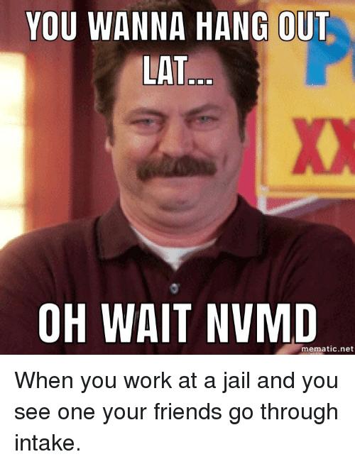 You Wanna Hang Out Lat Oh Wait Nvmd Mematicnet Friends Meme On Sizzle