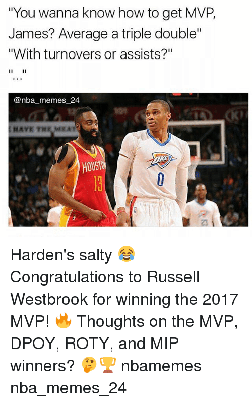 "Memes, Nba, and Russell Westbrook: ""You wanna know how to get MVP,  James? Average a triple double'""  ""With turnovers or assists?""  @nba memes 24  HOUST Harden's salty 😂 Congratulations to Russell Westbrook for winning the 2017 MVP! 🔥 Thoughts on the MVP, DPOY, ROTY, and MIP winners? 🤔🏆 nbamemes nba_memes_24"