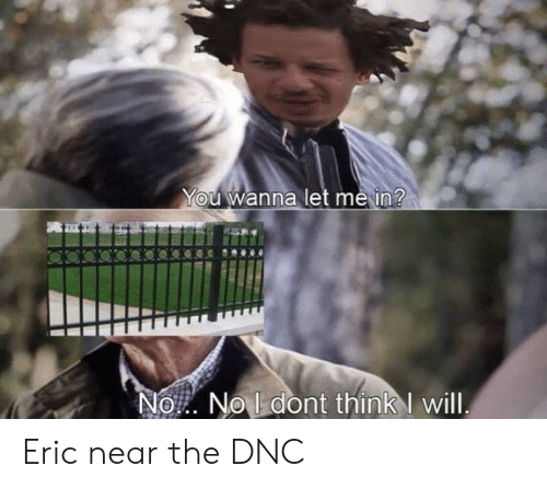 Dank Memes, Let Me In, and Dnc: You Wanna let me in?  No No ldont think will Eric near the DNC