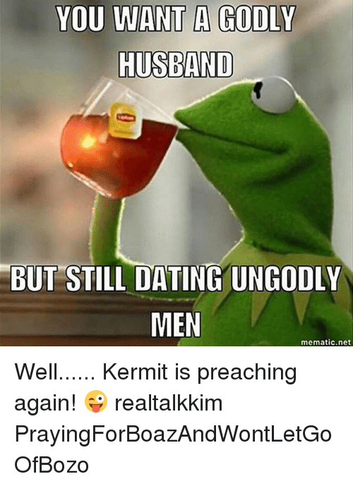 Dating, Memes, and Husband: YOU WANT A GODLY  HUSBAND  BUT STILL DATING UNGODLY  MEN  mematic.net Well...... Kermit is preaching again! 😜 realtalkkim PrayingForBoazAndWontLetGoOfBozo