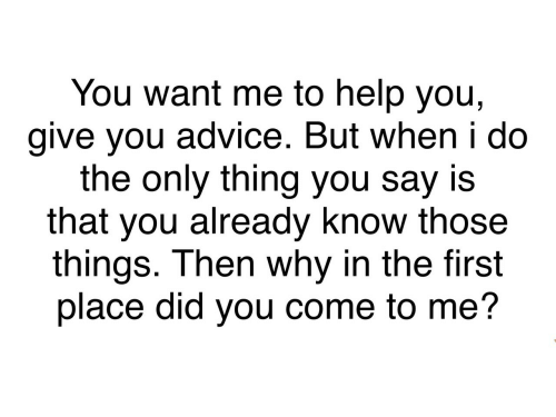 Advice, Help, and Why: You want me to help you,  give you advice. But when i do  the only thing you say is  that you already know those  things. Then why in the first  place did you come to me?
