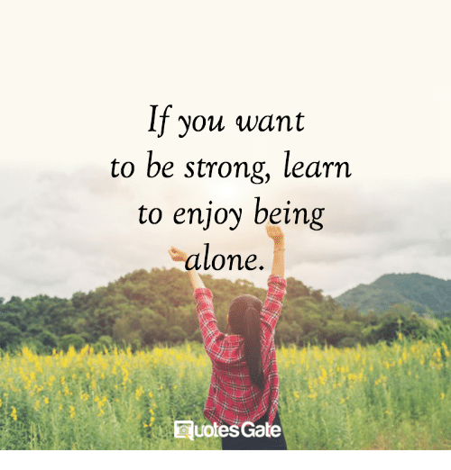 You Want To Be Strong Learn To Enjoy Being Alone Quotes Gate Being