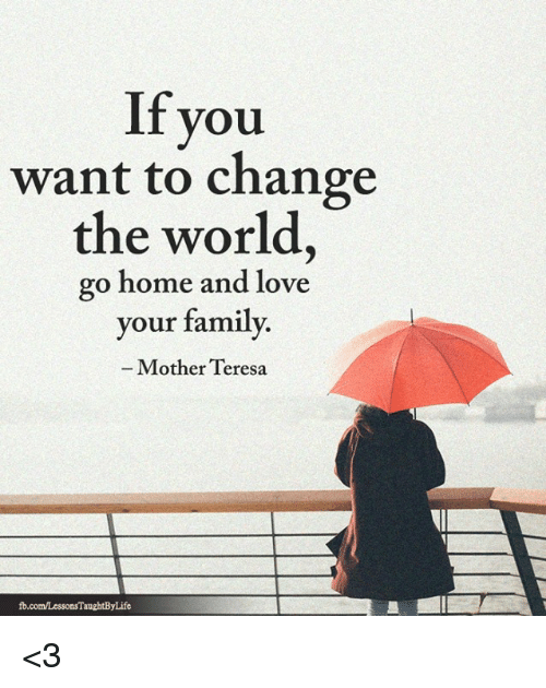 You Want To Change The World Go Home And Love Your Family Mother
