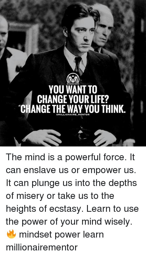 Life, Memes, and Power: YOU WANT TO  CHANGE YOUR LIFE?  CHANGE THE WAY YOU THINK.  eMILLIONAIRE MENTOR The mind is a powerful force. It can enslave us or empower us. It can plunge us into the depths of misery or take us to the heights of ecstasy. Learn to use the power of your mind wisely. 🔥 mindset power learn millionairementor