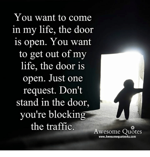 You Want To Come In My Life The Door Is Open You Want To Get Out Of