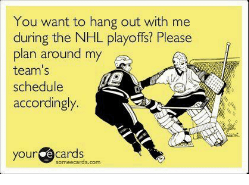 You Want To Hang Out With Me During The Nhl Playoffs Please Plan