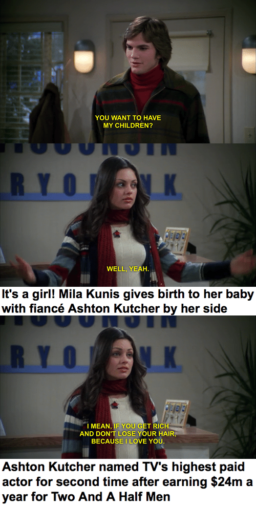 Children, Love, and Mila Kunis: YOU WANT TO HAVE  MY CHILDREN?   RYO K  WELL, YEAH.   It's a girl! Mila Kunis gives birth to her baby  with fiancé Ashton Kutcher by her side   RYO K  I MEAN, IF YOU GET RICH  AND DON'T LOSE YOUR HAIR,  BECAUSE I LOVE YOU.   Ashton Kutcher named TV's highest paid  actor for second time after earning $24m a  year for Two And A Half Men