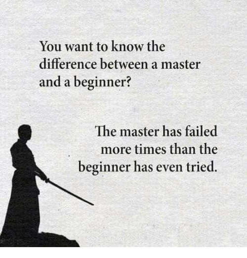 Memes, 🤖, and The Master: You want to know the  difference between a master  and a beginner?  The master has failed  more times than the  beginner has even tried