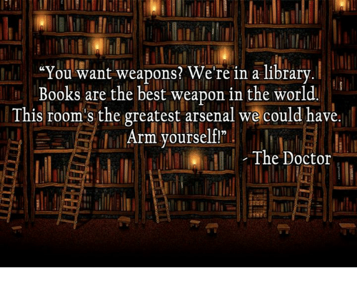 "Arsenal, Books, and Doctor: ""You want weapons? We're in a library  Books are the best weapon in the world  This room s the greatest arsenal we could have  Arm yourself  The Doctor"