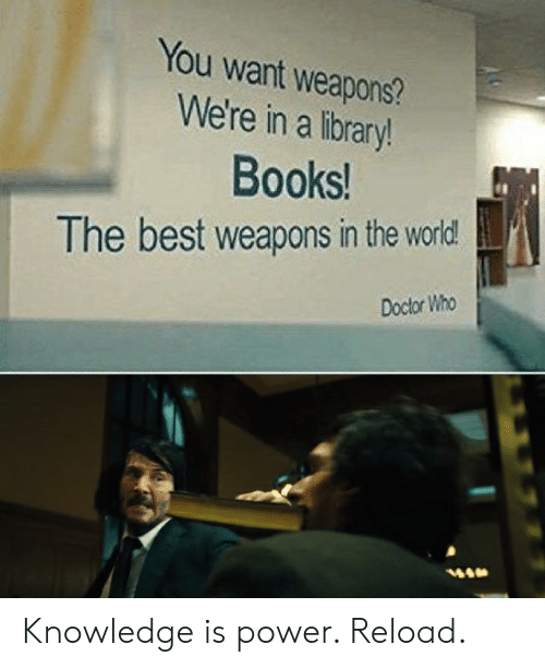 Books, Doctor, and Reddit: You want weapons?  We're in a library!  Books!  The best weapons in the world!  Doctor Who Knowledge is power. Reload.