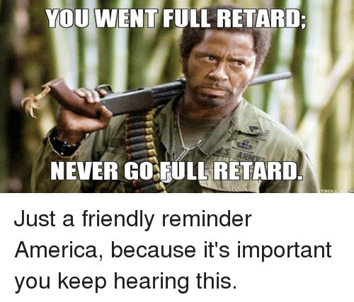 Advice Animals, Retard, and Full Retard: YOU WENT FULL RETARD:  NEVER GORULLRETARD.  TROLL Just a friendly reminder America, because it's important you keep hearing this.