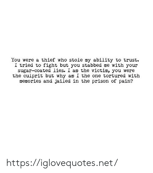 Prison, Sugar, and Ability: You were a thief who stoie my ability to trust  I tried to fight but you stabbed me with your  sugar-coated lies. I am the victim, you were  the culprit but why am I the one tortured with  memories and jailed in the prison of pain? https://iglovequotes.net/