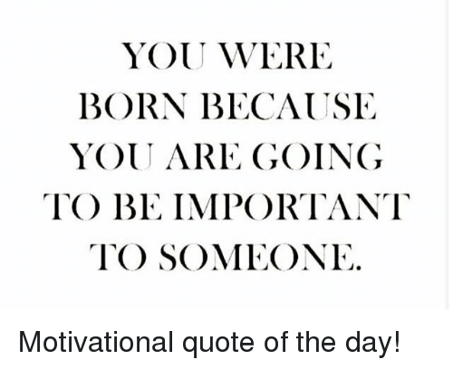 You Were Born Because You Are Going To Be Important To Someone