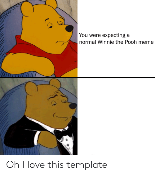You Were Expecting A Normal Winnie The Pooh Meme Oh I Love