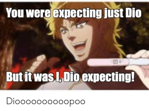 You Were Expecting Just Dio but It Wasl Dio Expecting