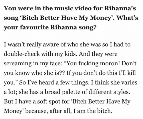"""Money, Music, and Rihanna: You were in the music video for Rihanna's  song 'Bitch Better Have My Money'. What's  your favourite Rihanna song?  I wasn't really aware of who she was so I had to  double-check with my kids. And they were  screaming in my face: """"You fucking moron! Don't  vou know who she is?? If vou don't do this I'll kill  you."""" So I've heard a few things. I think she varies  a lot; she has a broad palette of different styles.  But I have a soft spot for 'Bitch Better Have My  Money' because, after all, I am the bitch."""