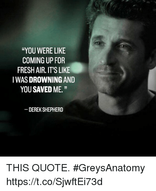 "Fresh, Memes, and 🤖: ""YOU WERE LIKE  COMING UP FOR  FRESH AIR. IT'S LIKE  IWAS DROWNING AND  YOU SAVED ME.""  DEREK SHEPHERD THIS QUOTE. #GreysAnatomy https://t.co/SjwftEi73d"