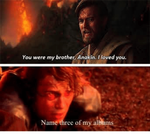 You Were My Brother Anakin L Loved Y Name Three Of My Albums Dank