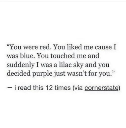 "Blue, Purple, and Red: ""You were red. You liked me cause I  was blue. You touched me and  suddenly I was a lilac sky and you  decided purple just wasn't for you.""  i read this 12 times (via cornerstate)"