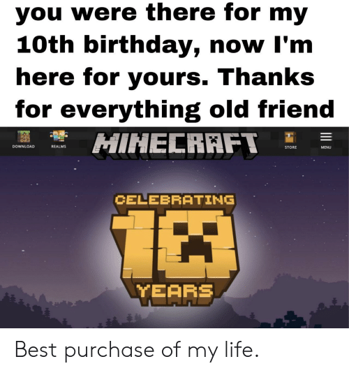 Birthday, Life, and Minecraft: you were there for my  10th birthday, now I'm  here for yours. Thanks  for everything old friend  MINECRAFT 드 를  REALMS  DOWNLOAD  STORE  MENU  CELEBRATING  TEAFE Best purchase of my life.