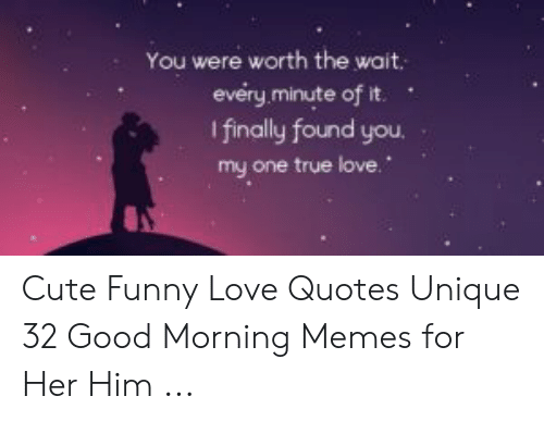 You Were Worth The Wait Every Minute Of It I Finally Found You My One True Love Cute Funny Love Quotes Unique 32 Good Morning Memes For Her Him Cute Meme