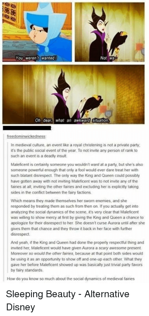 Memes, Sleeping Beauty, and Medieval: You weren't wanted  Not Wa  On dear  what an awkward situation  In medieval culture, an event like a royal christening is not a private party,  it's the public social event of the year. To not invite any person of rank to  such an event is a deadly insult  Maleficent is certainly someone you wouldn't want at a party, but she's also  someone powerful enough that only a fool would ever dare treat her with  such blatant disrespect. The only way the King and Queen could possibly  have gotten away with not inviting Maleficent was to not invite any of the  faines at all, inviting the other fairies and excluding her is explicitly taking  sides in the conflict between the fairy factions  Which means they made themselves her sworn enemies, and she  responded by treating them as such from then on. If you actually get into  analyzing the social dynamics of the scene, it's very clear that Maleficent  was willing to show mercy at first by giving the King and Queen a chance to  apologize for their disrespect to her She doesn't curse Aurora until after she  gives them that chance and they throw it back in her face with further  disrespect.  And yeah, if the King and Queen had done the properly respectful thing and  invited her, Maleficent would have given Aurora a scary awesome present  Moreover so would the other fairies, because at that point both sides would  be using it as an opportunity to show off and one-up each other What they  gave her before Maleficent showed up was basically just trivial party favors  by fairy standards.  How do you know so much about the social dynamics of medieval faires Sleeping Beauty - Alternative Disney