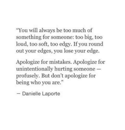 """Too Much, Edgy, and Mistakes: """"You will always be too much of  something for someone: too big, too  loud, too soft, too edgy. If you round  out your edges, you lose your edge  Apologize for mistakes. Apologize for  unintentionally hurting someone  profusely. But don't apologize for  being who you are.""""  Danielle Laporte"""