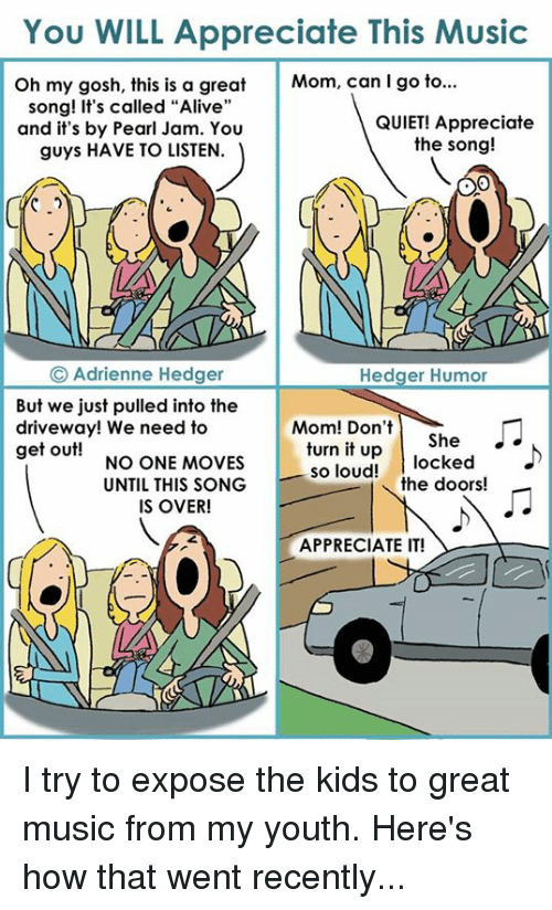 """Alive, Memes, and Appreciate: You WILL Appreciate This Music  Oh my gosh, this is a great  Mom, can I go to...  song! It's called """"Alive""""  QUIET! Appreciate  and it's by Pearl Jam. You  the song!  guys HAVE TO LISTEN.  Adrienne Hedger  Hedger Humor  But we just pulled into the  Mom! Don't  driveway! We need to  turn it She  up  locked  get out!  NO ONE MOVES  so loud!  the doors!  UNTIL THIS SONG  IS OVER!  APPRECIATE IT! I try to expose the kids to great music from my youth. Here's how that went recently..."""