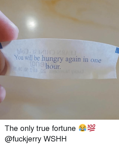 Hungry, Memes, and True: You will be hungry again in one  One hour. The only true fortune 😂💯 @fuckjerry WSHH