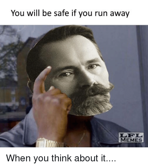 you will be safe if you run away memes when 14181805 you will be safe if you run away memes when you think about it