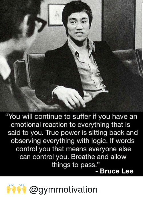 "Logic, Memes, and True: ""You will continue to suffer if you have an  emotional reaction to everything that is  said to you. True power is sitting back and  observing everything with logic. If words  control you that means everyone else  can control you. Breathe and allow  things to pass.""  35  - Bruce Lee 🙌🙌 @gymmotivation"