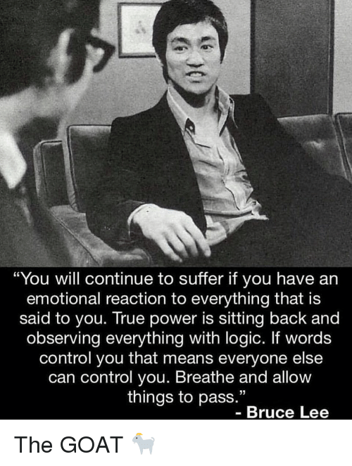 """Funny, Logic, and True: """"You will continue to suffer if you have an  emotional reaction to everything that is  said to you. True power is sitting back and  observing everything with logic. If words  control you that means everyone else  can control you. Breathe and allow  things to pass.""""  Bruce Lee The GOAT 🐐"""