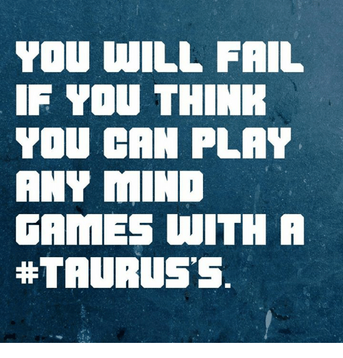 you will fail if you think you can play any mind games with a taurus