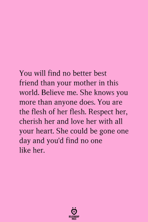 Best Friend, Love, and Respect: You will find no better best  friend than your mother in this  world. Believe me. She knows you  more than anyone does. You are  the flesh of her flesh. Respect her  cherish her and love her with all  your heart. She could be gone one  day and you'd find no one  like her.  RELATICNGH