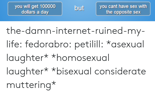 Internet, Life, and Sex: you will get 100000  dollars a day  but you cant have sex with  the opposite sex the-damn-internet-ruined-my-life:  fedorabro:  petilill:  *asexual laughter*  *homosexual laughter*  *bisexual considerate muttering*