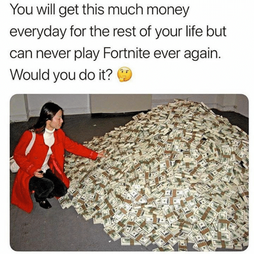 Life, Memes, and Money: You will get this much money  everyday for the rest of your life but  can never play Fortnite ever again.  Would you do it?  en