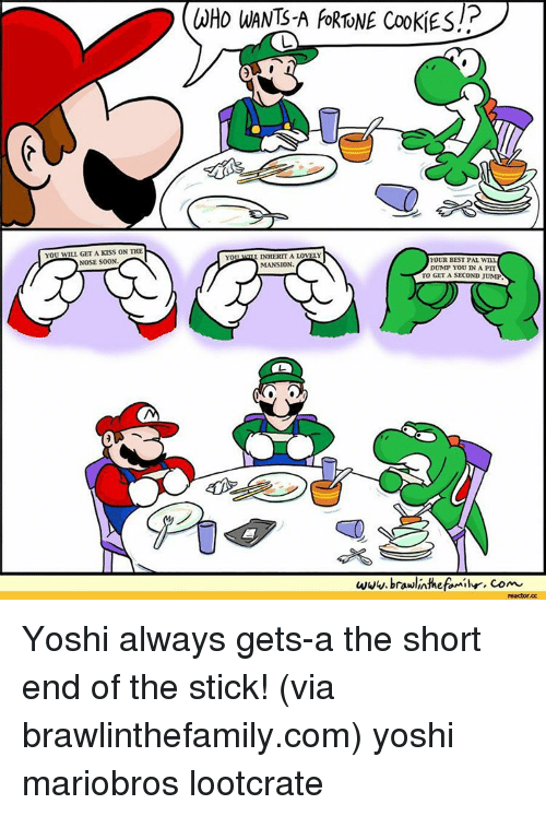 Memes, Yoshi, and Kiss: YOU WILL GETA KISS ON THE  NOSE S00N  INHERIT A LOVEY  MANSION  YOUR BEST PAL WTAL  DUMP YOU IN A PIT  TO GET A SECOND JUMP  www.brawlintheftmihr, com  reactor cc Yoshi always gets-a the short end of the stick! (via brawlinthefamily.com) yoshi mariobros lootcrate