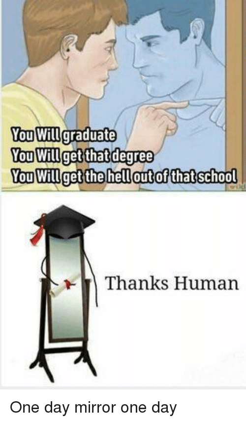 Mirror, Human, and One: You Will graduate  You Willget thatdegree  You Willget the helloutof thatschool  Thanks Human One day mirror one day