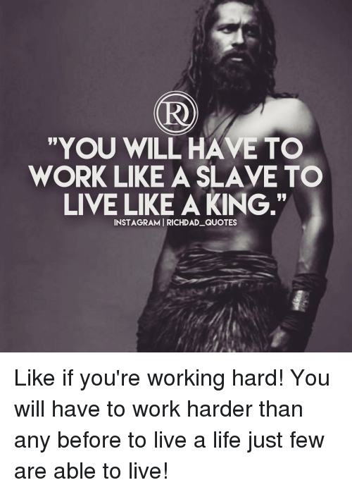 You Will Have To Work Like A Slave To Live Like A King